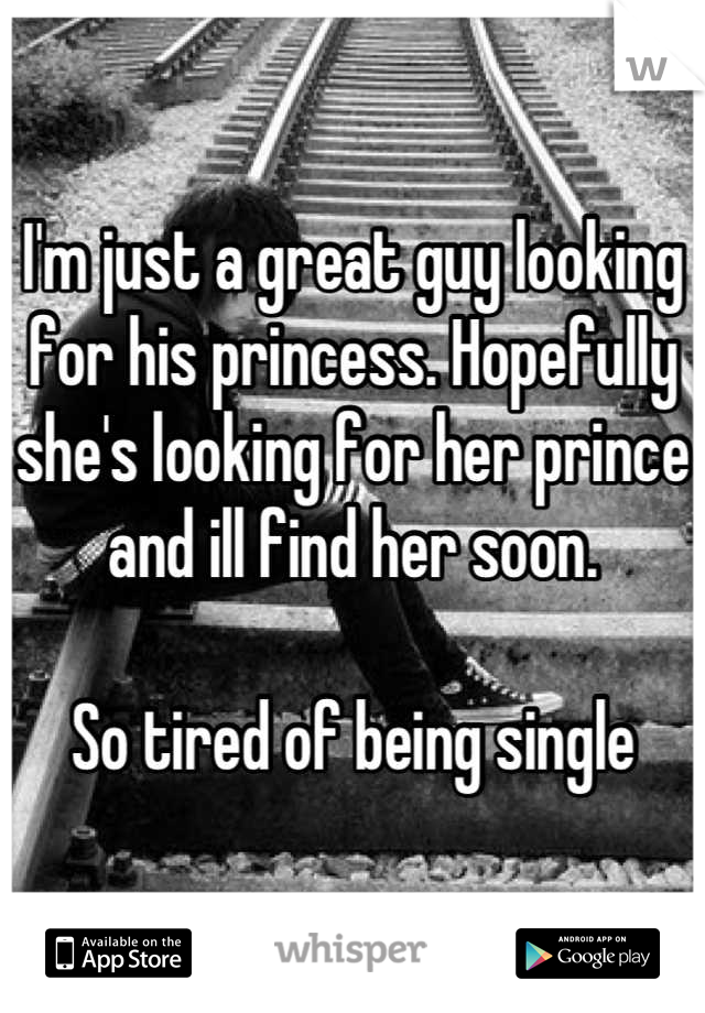I'm just a great guy looking for his princess. Hopefully she's looking for her prince and ill find her soon.  So tired of being single