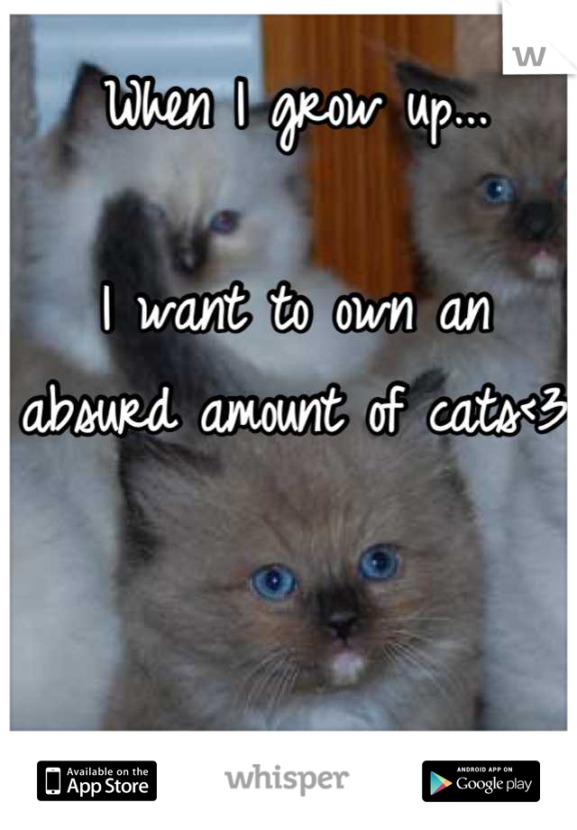 When I grow up...  I want to own an absurd amount of cats<3