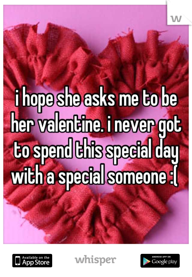 i hope she asks me to be her valentine. i never got to spend this special day with a special someone :(