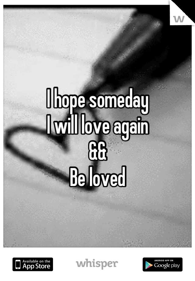 I hope someday I will love again && Be loved