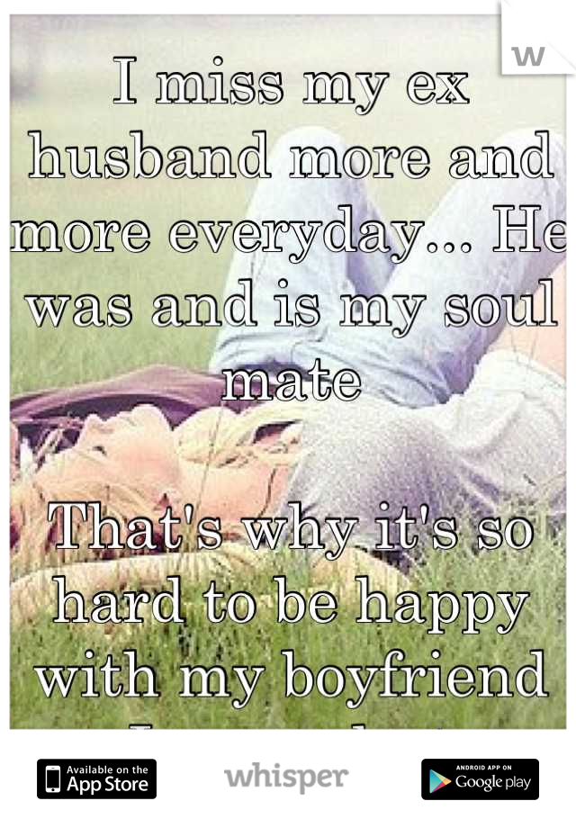 I miss my ex husband more and more everyday... He was and is my soul mate  That's why it's so hard to be happy with my boyfriend  I am so lost