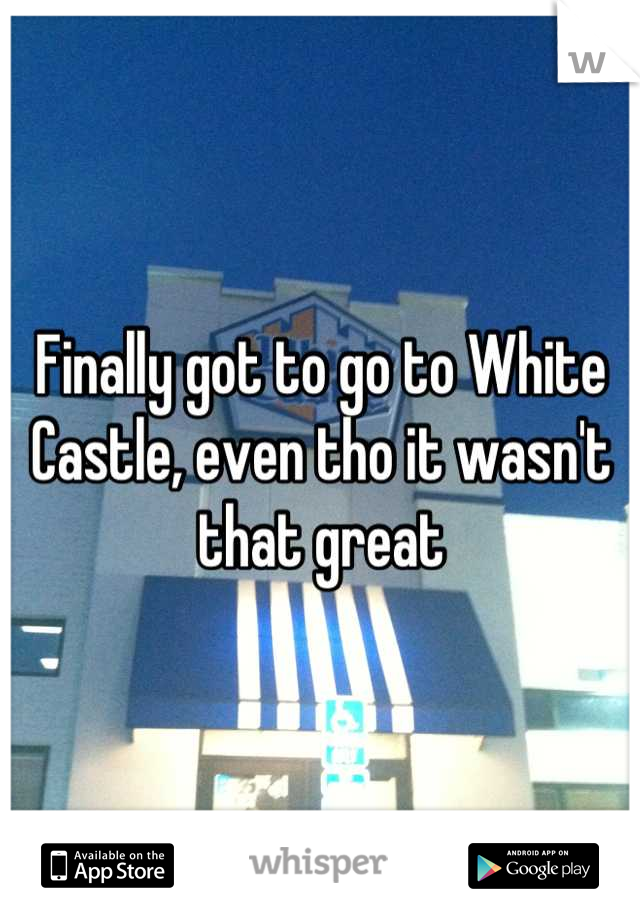 Finally got to go to White Castle, even tho it wasn't that great