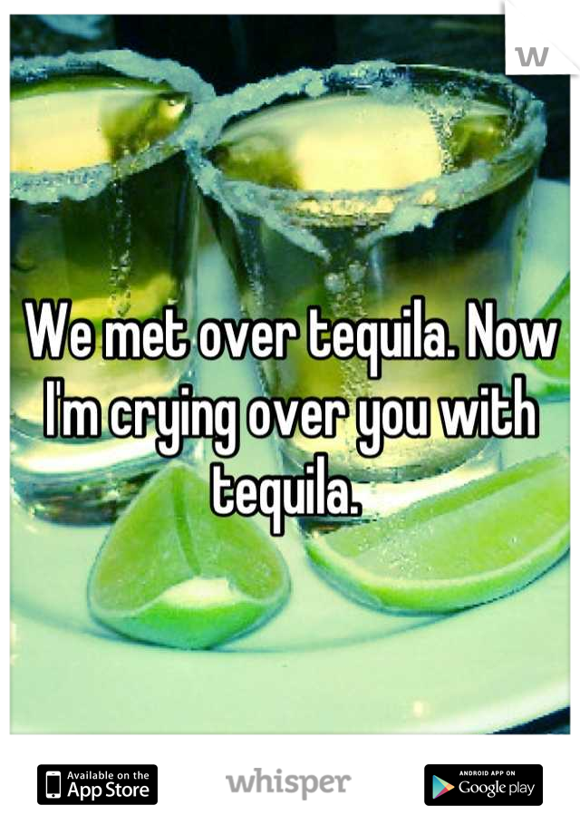 We met over tequila. Now I'm crying over you with tequila.