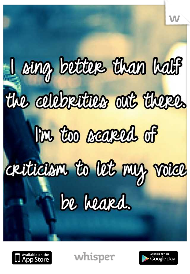 I sing better than half the celebrities out there. I'm too scared of criticism to let my voice be heard.