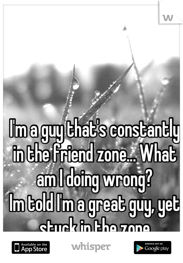 I'm a guy that's constantly in the friend zone... What am I doing wrong? Im told I'm a great guy, yet stuck in the zone