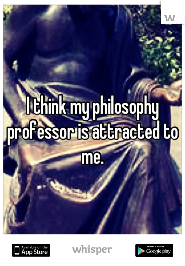 I think my philosophy professor is attracted to me.