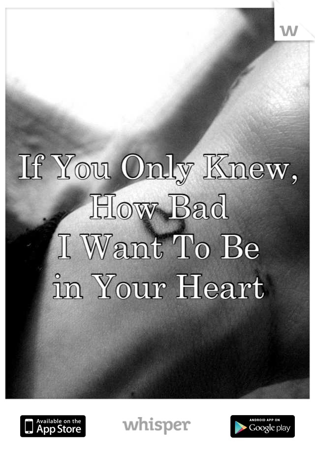 If You Only Knew,  How Bad I Want To Be  in Your Heart