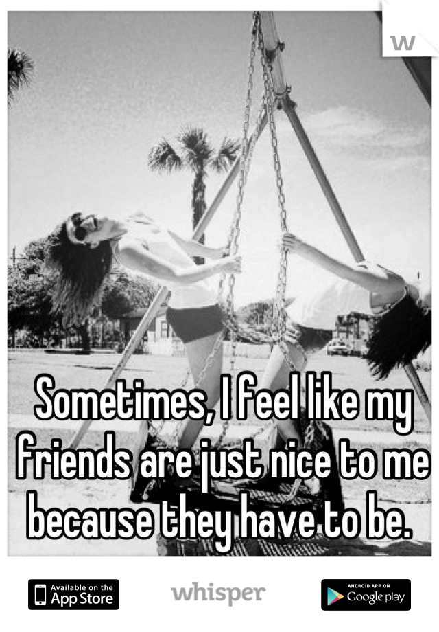 Sometimes, I feel like my friends are just nice to me because they have to be.