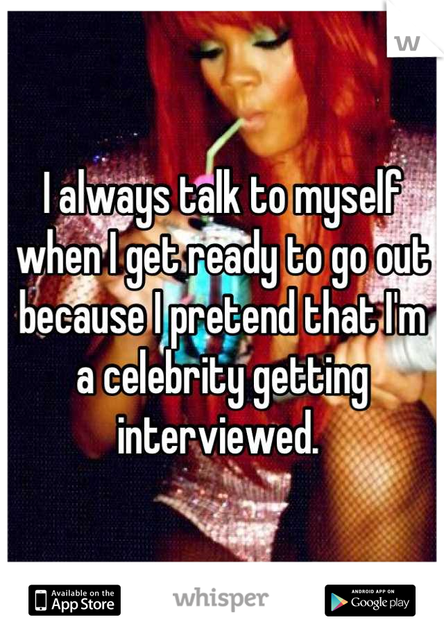 I always talk to myself when I get ready to go out because I pretend that I'm a celebrity getting interviewed.