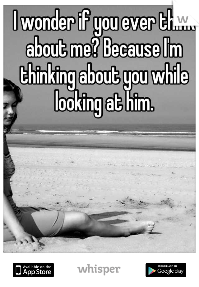 I wonder if you ever think about me? Because I'm thinking about you while looking at him.