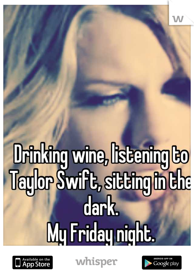 Drinking wine, listening to Taylor Swift, sitting in the dark.  My Friday night.