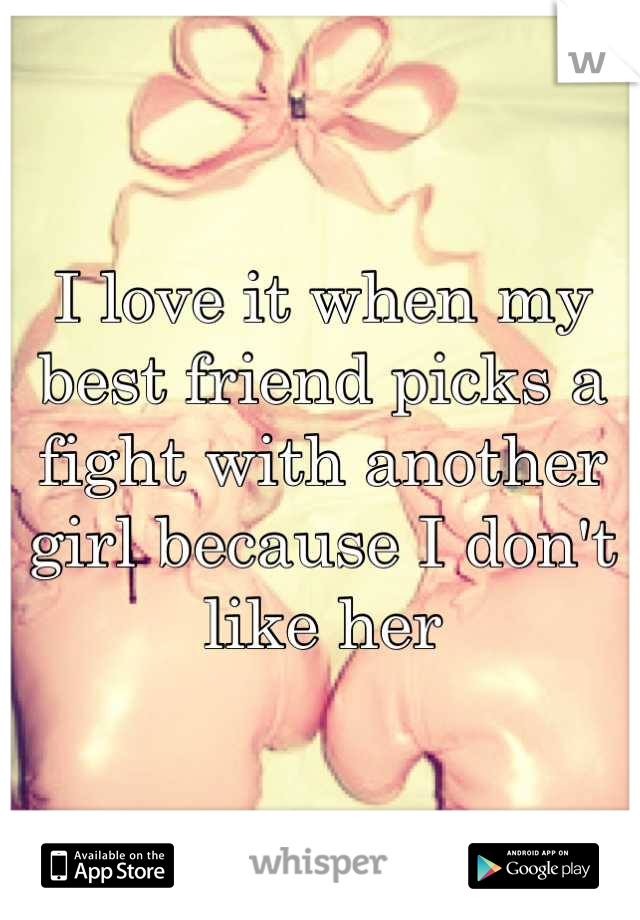 I love it when my best friend picks a fight with another girl because I don't like her