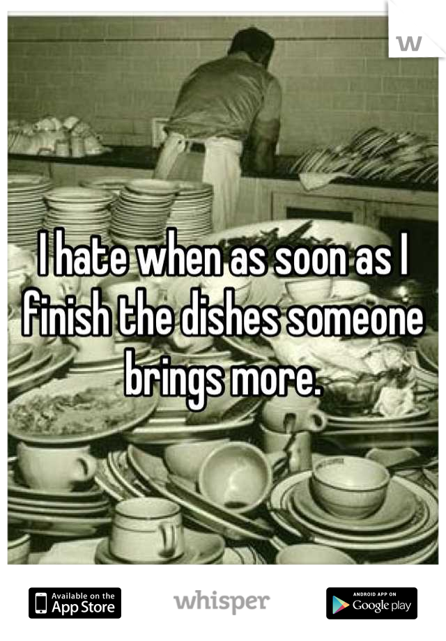 I hate when as soon as I finish the dishes someone brings more.