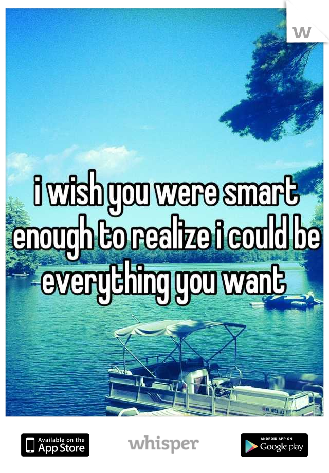 i wish you were smart enough to realize i could be everything you want