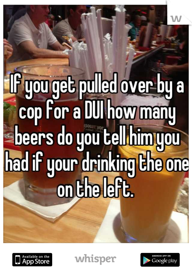 If you get pulled over by a cop for a DUI how many beers do you tell him you had if your drinking the one on the left.
