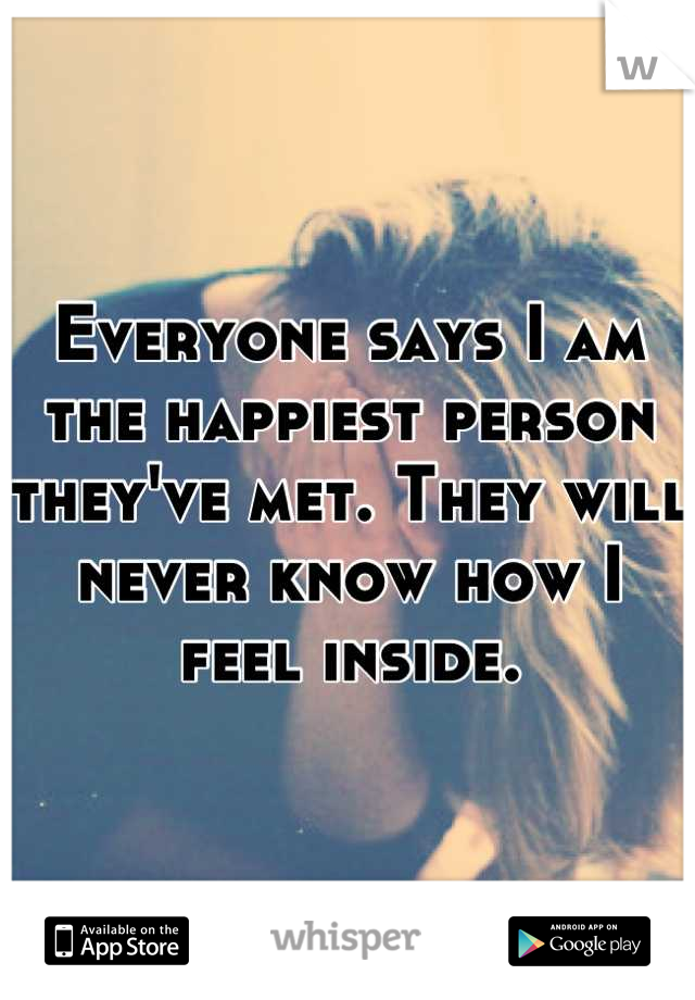Everyone says I am the happiest person they've met. They will never know how I feel inside.