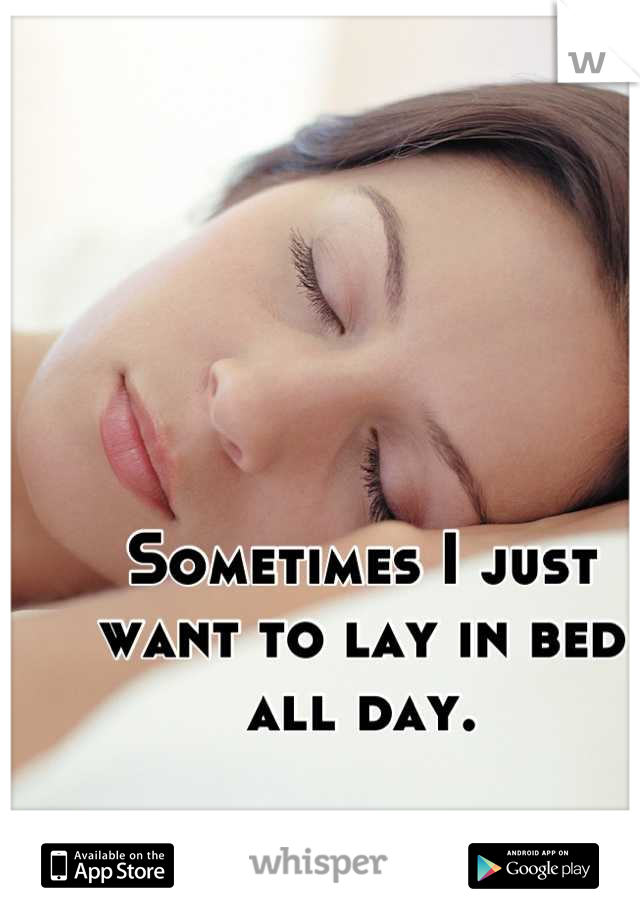 Sometimes I just want to lay in bed all day.