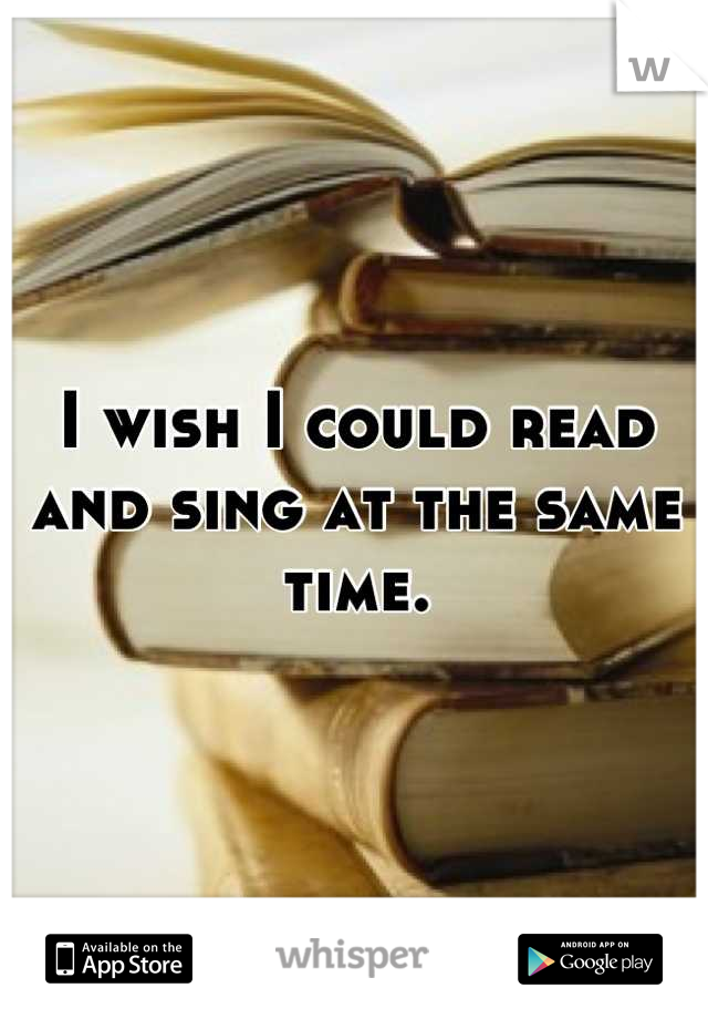 I wish I could read and sing at the same time.