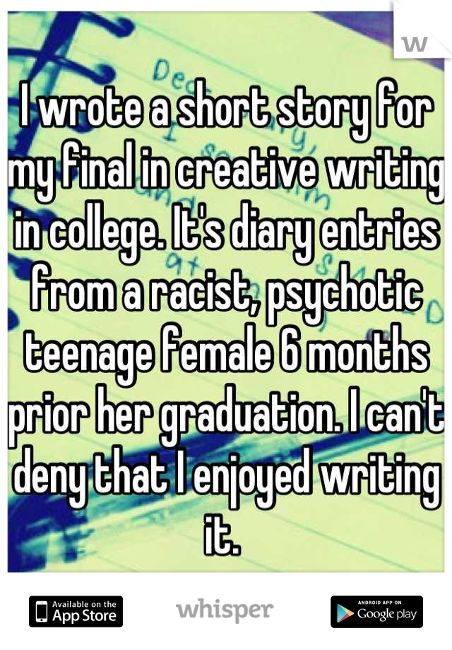 I wrote a short story for my final in creative writing in college. It's diary entries from a racist, psychotic teenage female 6 months prior her graduation. I can't deny that I enjoyed writing it.