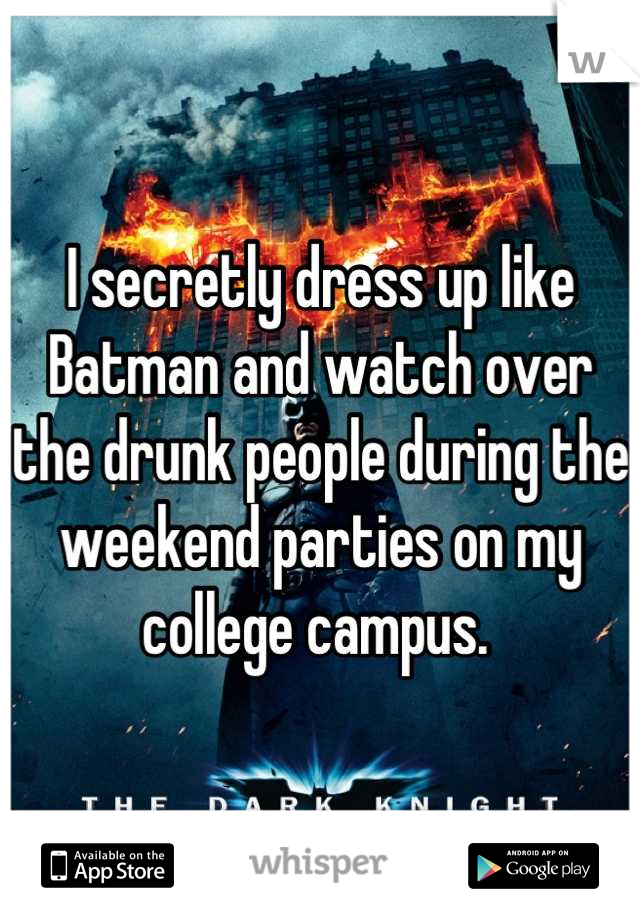 I secretly dress up like Batman and watch over the drunk people during the weekend parties on my college campus.