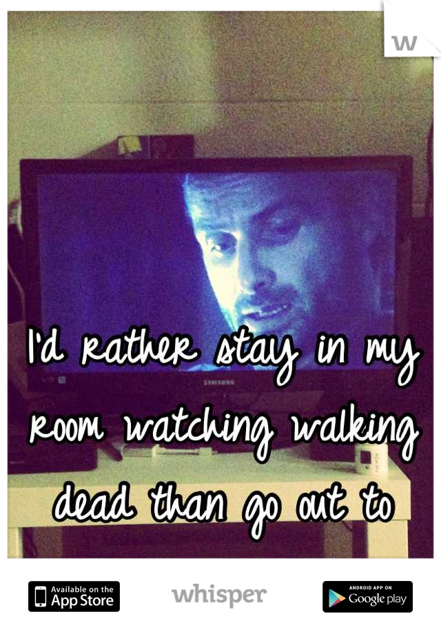 I'd rather stay in my room watching walking dead than go out to parties...