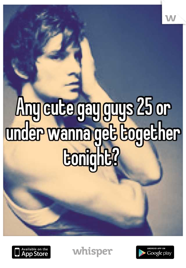 Any cute gay guys 25 or under wanna get together tonight?