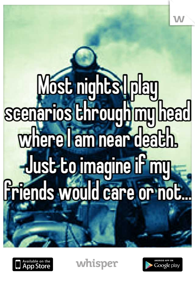 Most nights I play scenarios through my head where I am near death. Just to imagine if my friends would care or not...