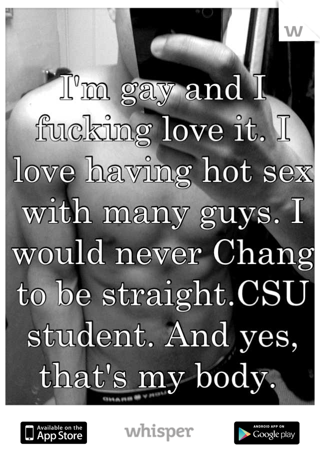 I'm gay and I fucking love it. I love having hot sex with many guys. I would never Chang to be straight.CSU student. And yes, that's my body.