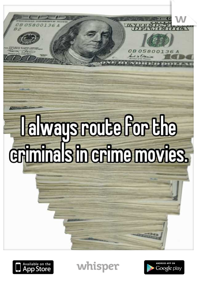 I always route for the criminals in crime movies.