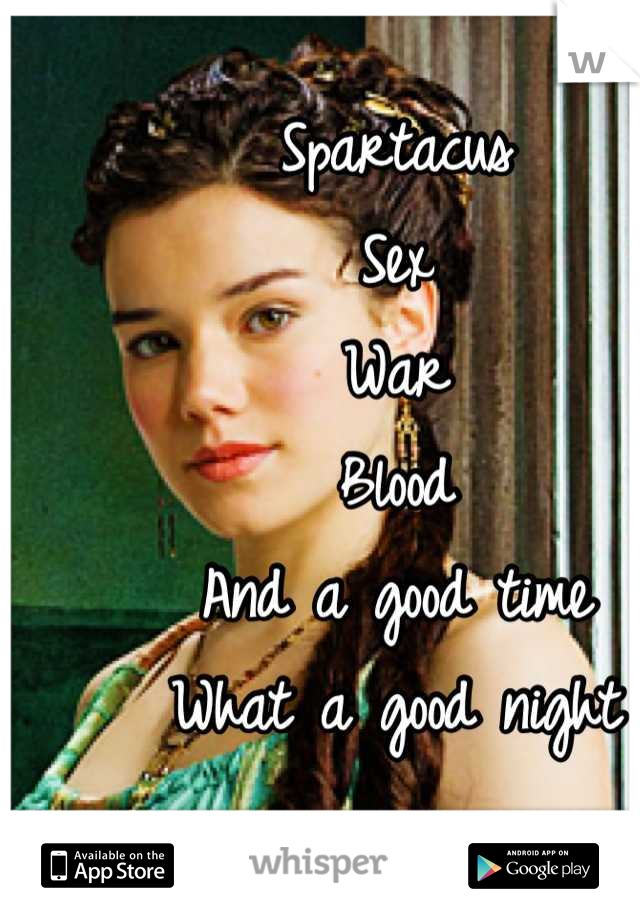 Spartacus  Sex  War Blood And a good time What a good night
