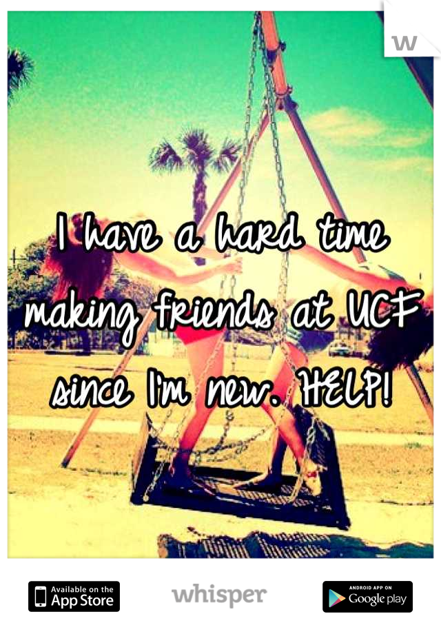I have a hard time making friends at UCF since I'm new. HELP!