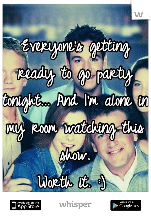 Everyone's getting ready to go party tonight... And I'm alone in my room watching this show.  Worth it. :)