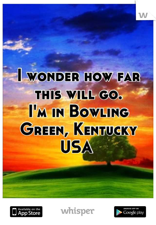 I wonder how far this will go. I'm in Bowling Green, Kentucky USA
