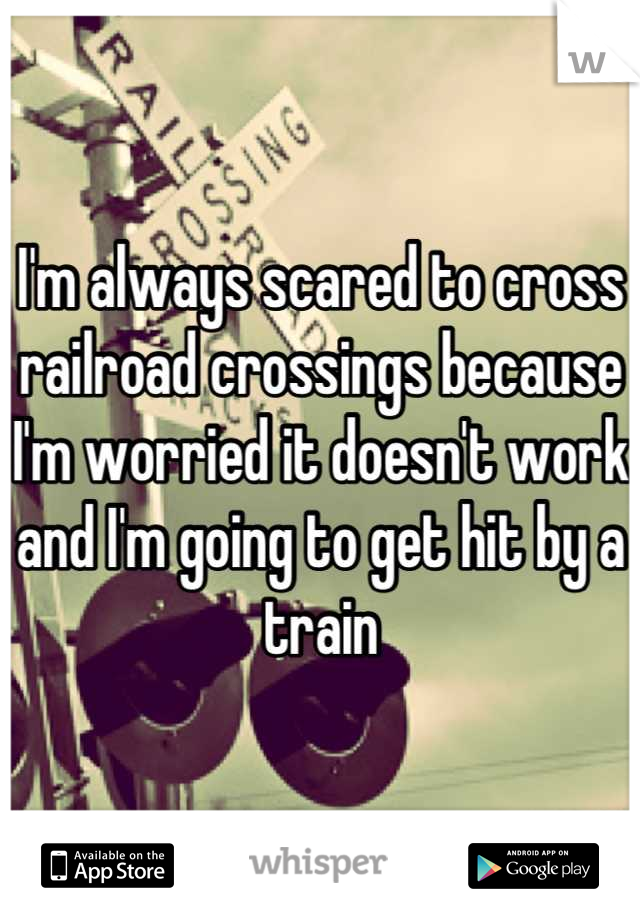 I'm always scared to cross railroad crossings because I'm worried it doesn't work and I'm going to get hit by a train