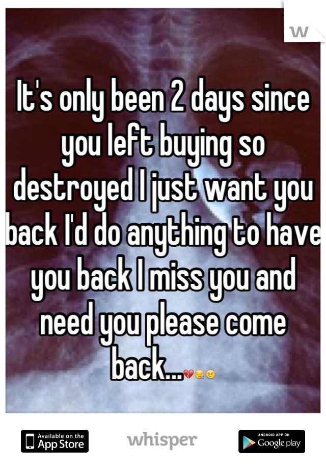 It's only been 2 days since you left buying so destroyed I just want you back I'd do anything to have you back I miss you and need you please come back...💔😪😢