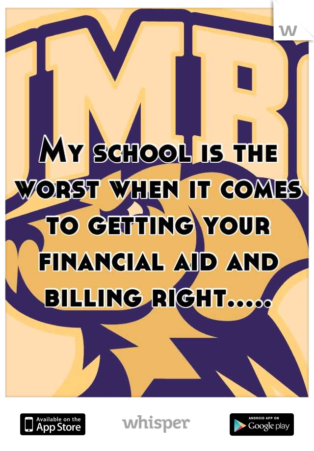 My school is the worst when it comes to getting your financial aid and billing right.....
