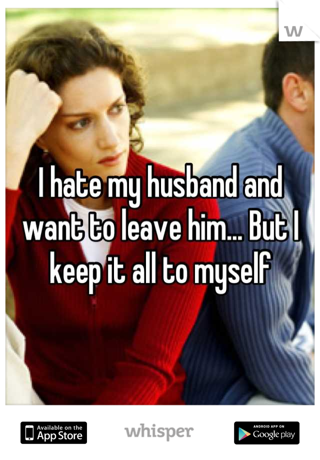 I hate my husband and want to leave him... But I keep it all to myself