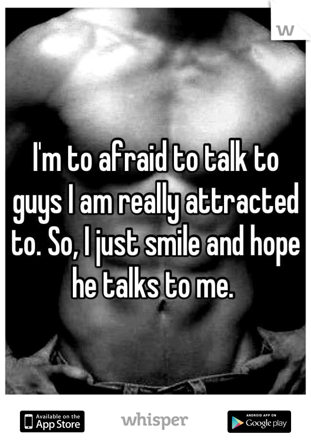 I'm to afraid to talk to guys I am really attracted to. So, I just smile and hope he talks to me.