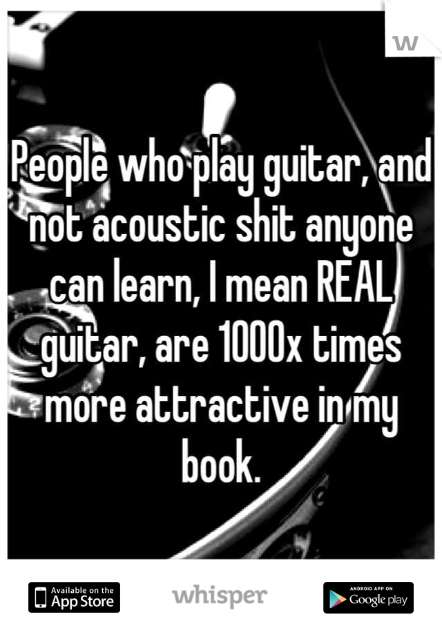 People who play guitar, and not acoustic shit anyone can learn, I mean REAL guitar, are 1000x times more attractive in my book.