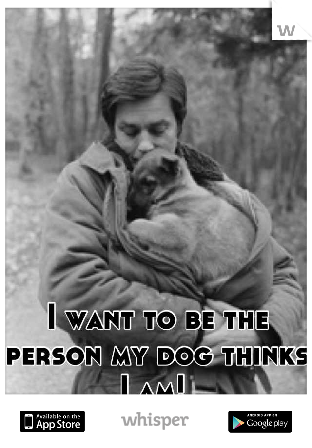 I want to be the person my dog thinks I am!