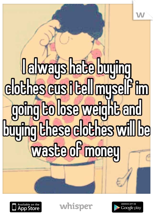 I always hate buying clothes cus i tell myself im going to lose weight and buying these clothes will be waste of money