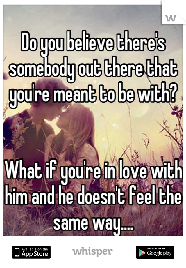 Do you believe there's somebody out there that you're meant to be with?   What if you're in love with him and he doesn't feel the same way....