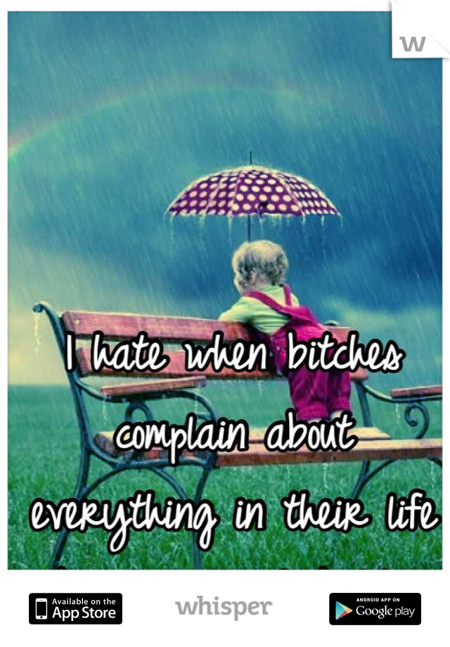 I hate when bitches complain about everything in their life like shut the fuck UP!
