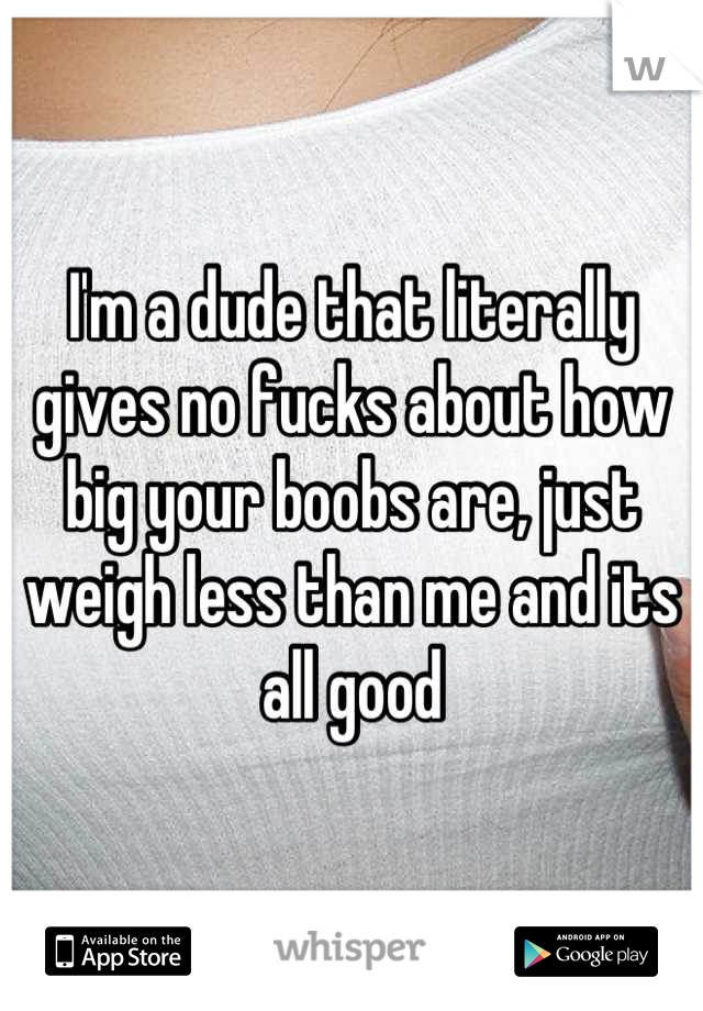 I'm a dude that literally gives no fucks about how big your boobs are, just weigh less than me and its all good