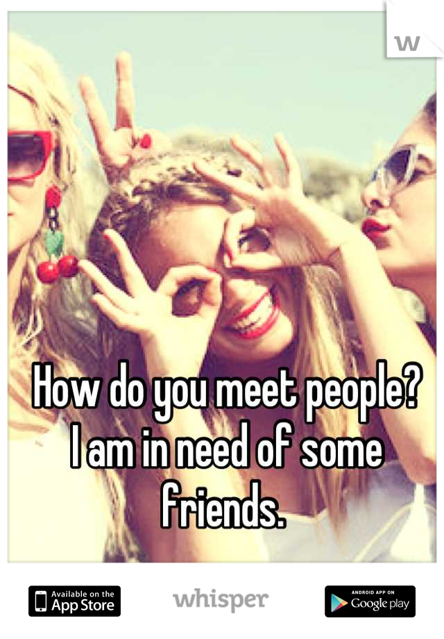 How do you meet people? I am in need of some friends.
