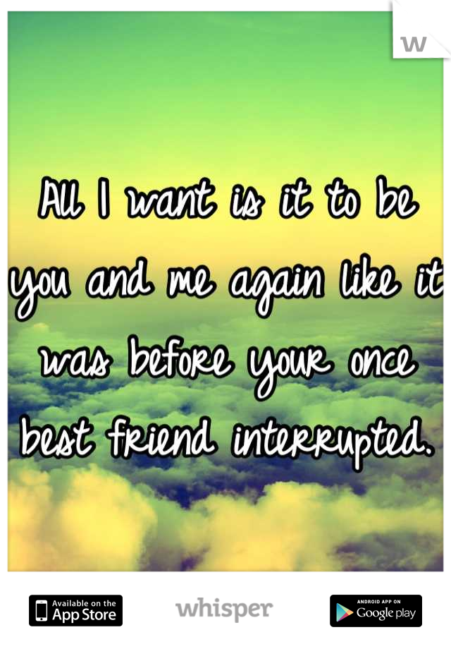 All I want is it to be you and me again like it was before your once best friend interrupted.