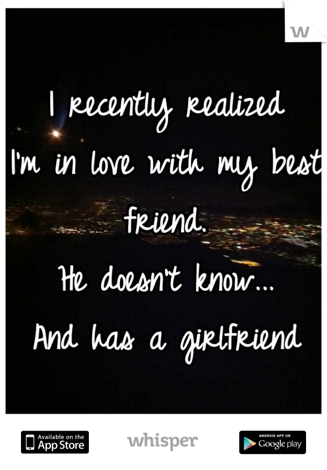 I recently realized I'm in love with my best friend. He doesn't know... And has a girlfriend