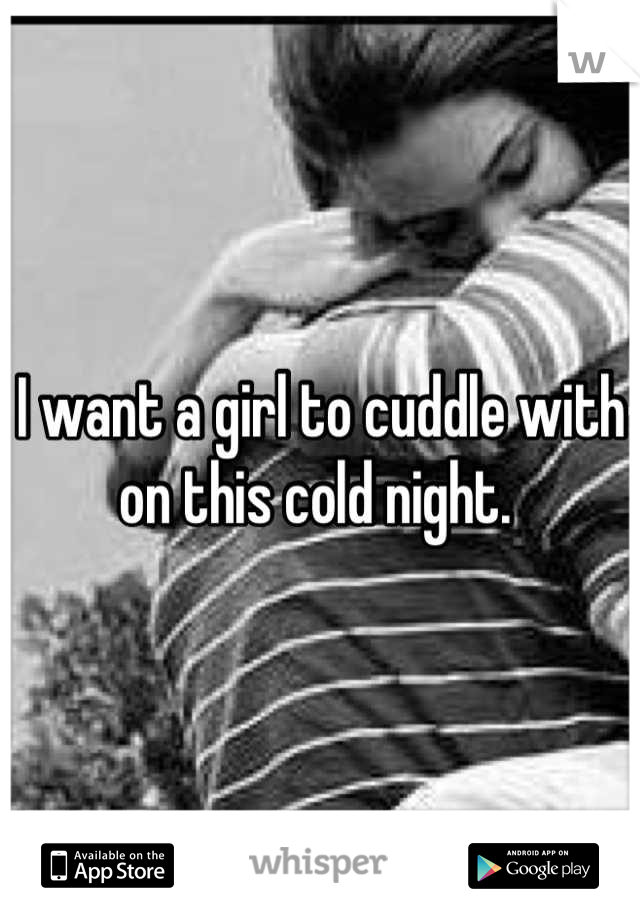I want a girl to cuddle with on this cold night.