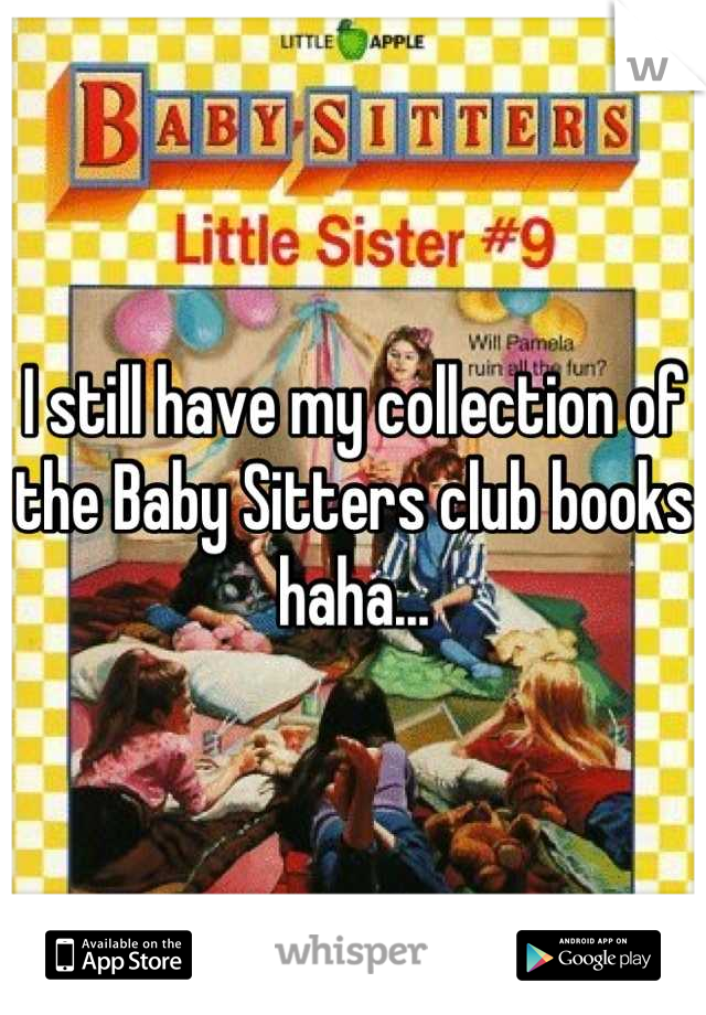 I still have my collection of the Baby Sitters club books haha...