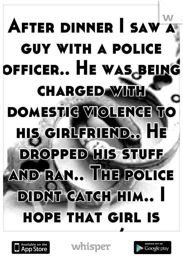After dinner I saw a guy with a police officer.. He was being charged with domestic violence to his girlfriend.. He dropped his stuff and ran.. The police didnt catch him.. I hope that girl is warned/: